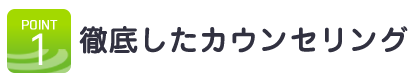 POINT.1徹底したカウンセリング